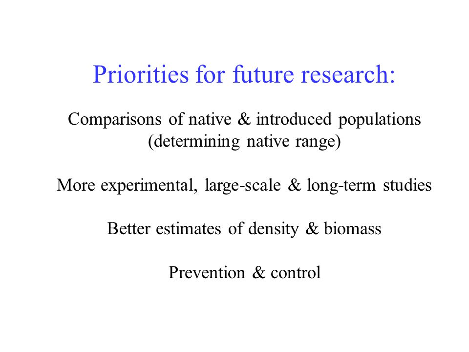 Priorities for future research: Comparisons of native & introduced populations (determining native range) More experimental, large-scale & long-term studies Better estimates of density & biomass Prevention & control