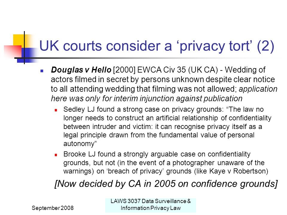 September 2008 LAWS 3037 Data Surveillance & Information Privacy Law UK courts consider a 'privacy tort' (2) Douglas v Hello [2000] EWCA Civ 35 (UK CA) - Wedding of actors filmed in secret by persons unknown despite clear notice to all attending wedding that filming was not allowed; application here was only for interim injunction against publication Sedley LJ found a strong case on privacy grounds: The law no longer needs to construct an artificial relationship of confidentiality between intruder and victim: it can recognise privacy itself as a legal principle drawn from the fundamental value of personal autonomy Brooke LJ found a strongly arguable case on confidentiality grounds, but not (in the event of a photographer unaware of the warnings) on 'breach of privacy' grounds (like Kaye v Robertson) [Now decided by CA in 2005 on confidence grounds]