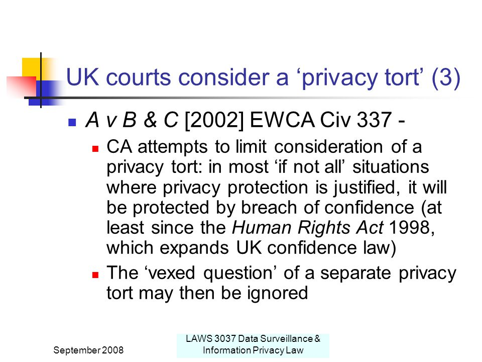 September 2008 LAWS 3037 Data Surveillance & Information Privacy Law UK courts consider a 'privacy tort' (3) A v B & C [2002] EWCA Civ 337 - CA attempts to limit consideration of a privacy tort: in most 'if not all' situations where privacy protection is justified, it will be protected by breach of confidence (at least since the Human Rights Act 1998, which expands UK confidence law) The 'vexed question' of a separate privacy tort may then be ignored