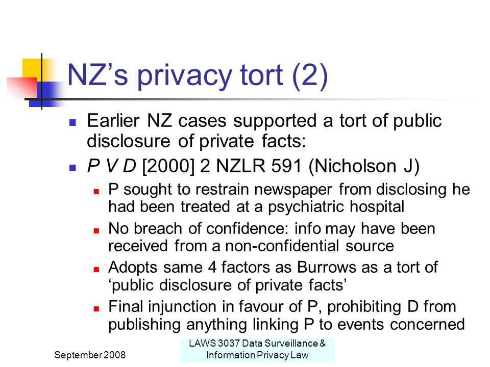 September 2008 LAWS 3037 Data Surveillance & Information Privacy Law NZ's privacy tort (2) Earlier NZ cases supported a tort of public disclosure of private facts: P V D [2000] 2 NZLR 591 (Nicholson J) P sought to restrain newspaper from disclosing he had been treated at a psychiatric hospital No breach of confidence: info may have been received from a non-confidential source Adopts same 4 factors as Burrows as a tort of 'public disclosure of private facts' Final injunction in favour of P, prohibiting D from publishing anything linking P to events concerned