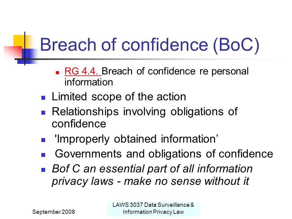 September 2008 LAWS 3037 Data Surveillance & Information Privacy Law Breach of confidence (BoC) RG 4.4.