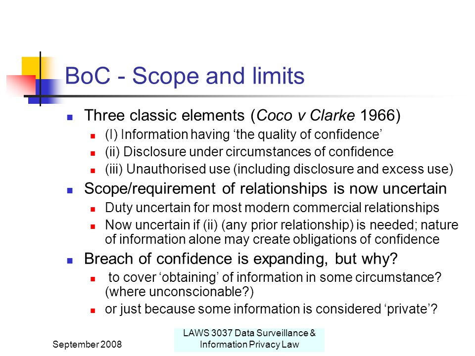 September 2008 LAWS 3037 Data Surveillance & Information Privacy Law BoC - Scope and limits Three classic elements (Coco v Clarke 1966) (I) Information having 'the quality of confidence' (ii) Disclosure under circumstances of confidence (iii) Unauthorised use (including disclosure and excess use) Scope/requirement of relationships is now uncertain Duty uncertain for most modern commercial relationships Now uncertain if (ii) (any prior relationship) is needed; nature of information alone may create obligations of confidence Breach of confidence is expanding, but why.