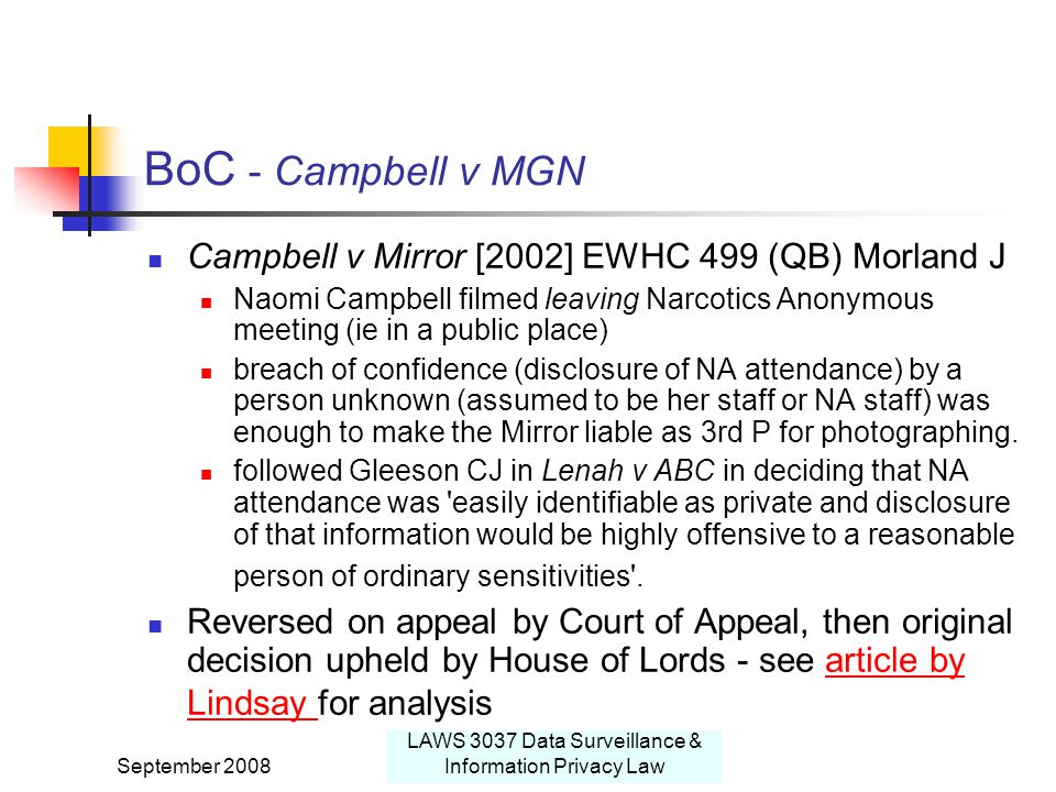 September 2008 LAWS 3037 Data Surveillance & Information Privacy Law BoC - Campbell v MGN Campbell v Mirror [2002] EWHC 499 (QB) Morland J Naomi Campbell filmed leaving Narcotics Anonymous meeting (ie in a public place) breach of confidence (disclosure of NA attendance) by a person unknown (assumed to be her staff or NA staff) was enough to make the Mirror liable as 3rd P for photographing.