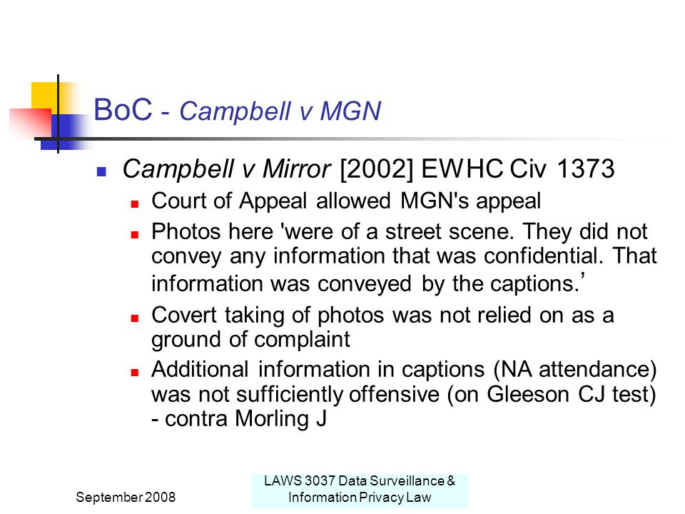 September 2008 LAWS 3037 Data Surveillance & Information Privacy Law BoC - Campbell v MGN Campbell v Mirror [2002] EWHC Civ 1373 Court of Appeal allowed MGN s appeal Photos here were of a street scene.