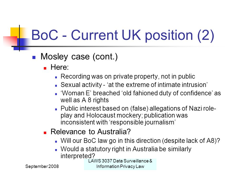 September 2008 LAWS 3037 Data Surveillance & Information Privacy Law BoC - Current UK position (2) Mosley case (cont.) Here: Recording was on private property, not in public Sexual activity - 'at the extreme of intimate intrusion' 'Woman E' breached 'old fahioned duty of confidence' as well as A 8 rights Public interest based on (false) allegations of Nazi role- play and Holocaust mockery; publication was inconsistent with 'responsible journalism' Relevance to Australia.