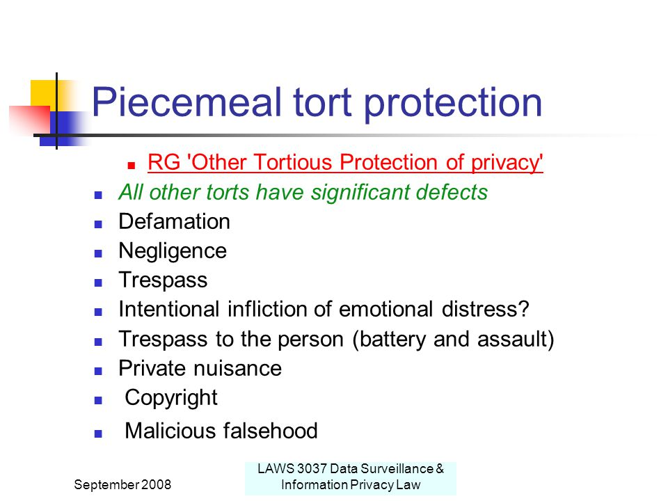 September 2008 LAWS 3037 Data Surveillance & Information Privacy Law Piecemeal tort protection RG Other Tortious Protection of privacy All other torts have significant defects Defamation Negligence Trespass Intentional infliction of emotional distress.