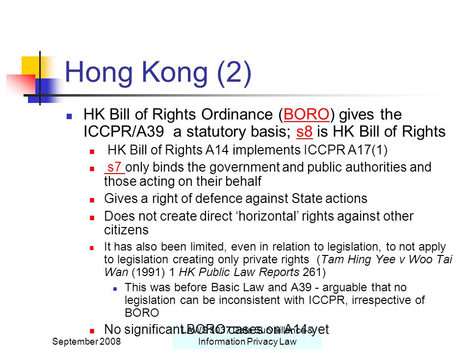 September 2008 LAWS 3037 Data Surveillance & Information Privacy Law Hong Kong (2) HK Bill of Rights Ordinance (BORO) gives the ICCPR/A39 a statutory basis; s8 is HK Bill of RightsBOROs8 HK Bill of Rights A14 implements ICCPR A17(1) s7 only binds the government and public authorities and those acting on their behalf s7 Gives a right of defence against State actions Does not create direct 'horizontal' rights against other citizens It has also been limited, even in relation to legislation, to not apply to legislation creating only private rights (Tam Hing Yee v Woo Tai Wan (1991) 1 HK Public Law Reports 261) This was before Basic Law and A39 - arguable that no legislation can be inconsistent with ICCPR, irrespective of BORO No significant BORO cases on A14 yet