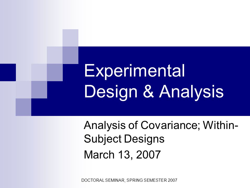 DOCTORAL SEMINAR, SPRING SEMESTER 2007 Experimental Design & Analysis Analysis of Covariance; Within- Subject Designs March 13, 2007