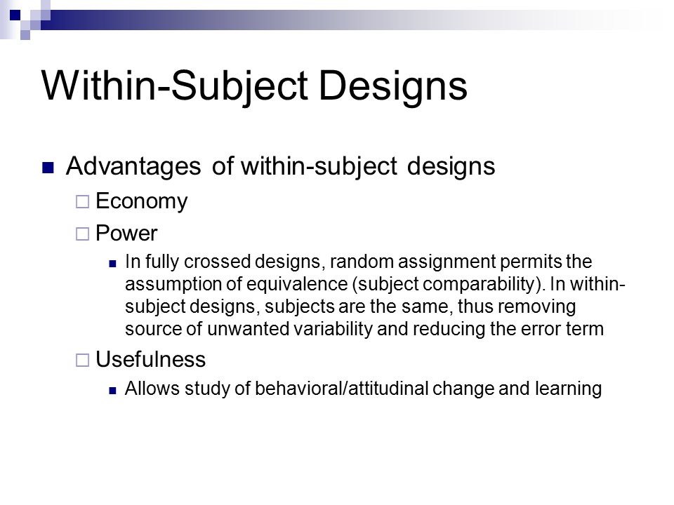 Within-Subject Designs Advantages of within-subject designs  Economy  Power In fully crossed designs, random assignment permits the assumption of equivalence (subject comparability).
