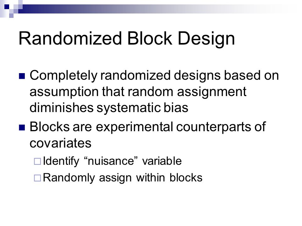 Randomized Block Design Completely randomized designs based on assumption that random assignment diminishes systematic bias Blocks are experimental counterparts of covariates  Identify nuisance variable  Randomly assign within blocks