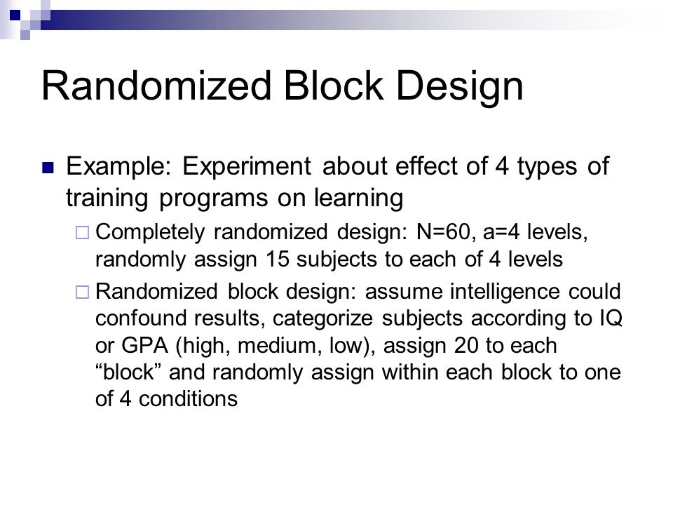 Randomized Block Design Code block as a factor  Do not want treatment x block interaction More blocks require more subjects