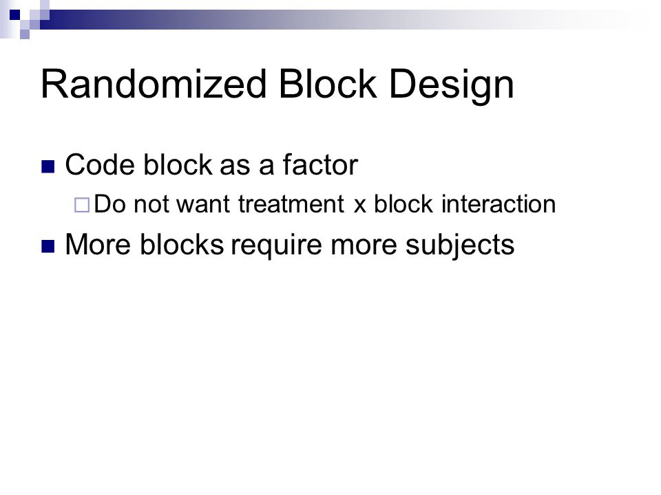 Randomized Block Design Code block as a factor  Do not want treatment x block interaction More blocks require more subjects