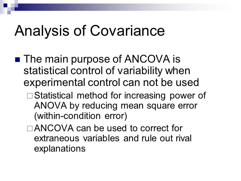 Analysis of Covariance The main purpose of ANCOVA is statistical control of variability when experimental control can not be used  Statistical method for increasing power of ANOVA by reducing mean square error (within-condition error)  ANCOVA can be used to correct for extraneous variables and rule out rival explanations