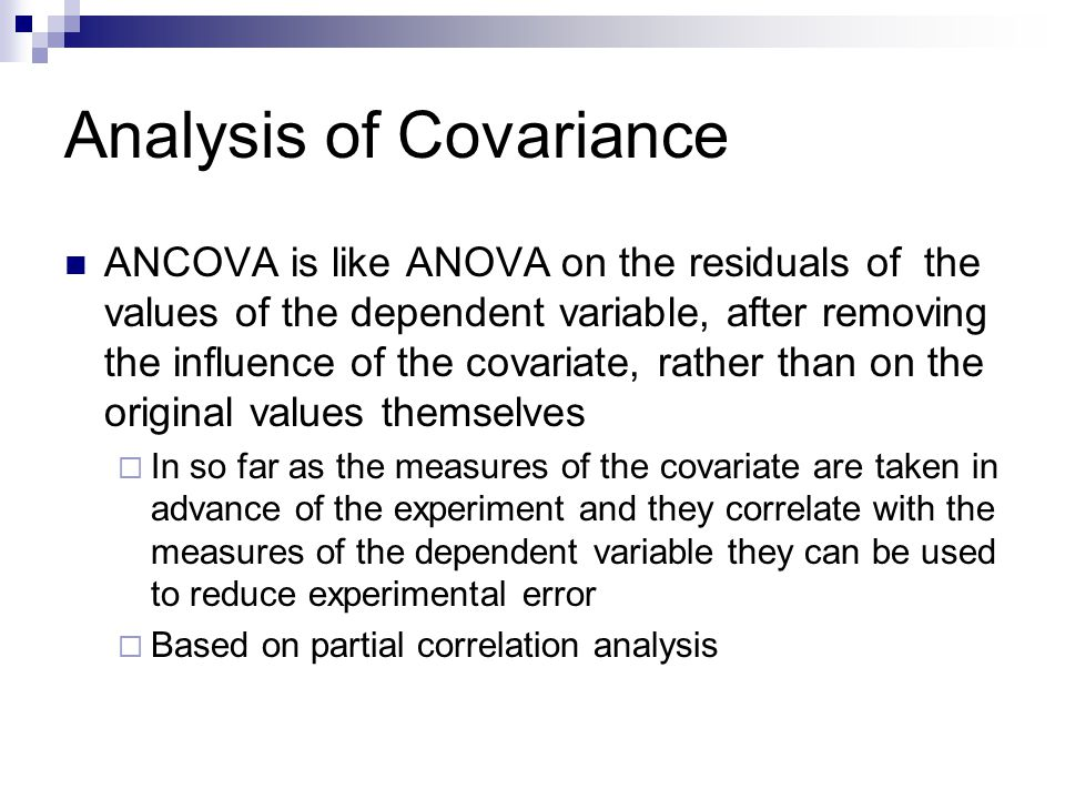 Analysis of Covariance Examples of covariates  If we have a theory about two different methods of learning and our dependent variable is memory, level of education, intelligence, IQ, experience and age may all be covariates  If we have a theory about the effect of management style on firm profitability, some covariates may be firm size, competition, length of CEO tenure  If we have a theory about the relationship between number of outstanding shares and share price, we may consider market capitalization, earnings per share and IPO year as covariates  If we have a theory about the interactive effects of advertising and sales force training, some covariates to consider may be brand equity of product, size of sales force and past advertising