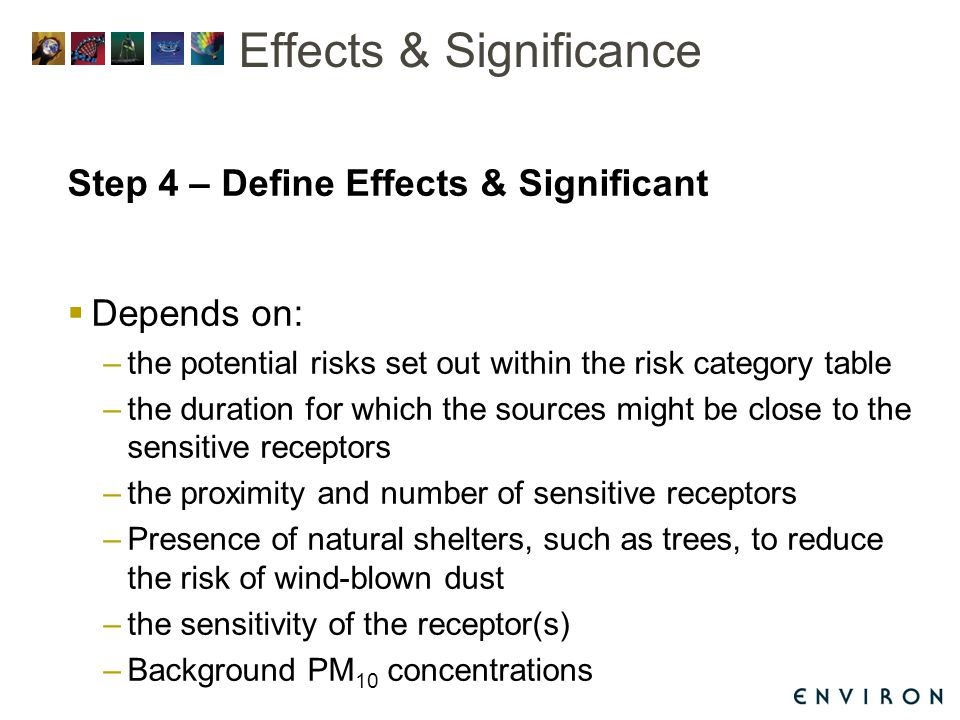Effects & Significance Step 4 – Define Effects & Significant  Depends on: –the potential risks set out within the risk category table –the duration for which the sources might be close to the sensitive receptors –the proximity and number of sensitive receptors –Presence of natural shelters, such as trees, to reduce the risk of wind-blown dust –the sensitivity of the receptor(s) –Background PM 10 concentrations