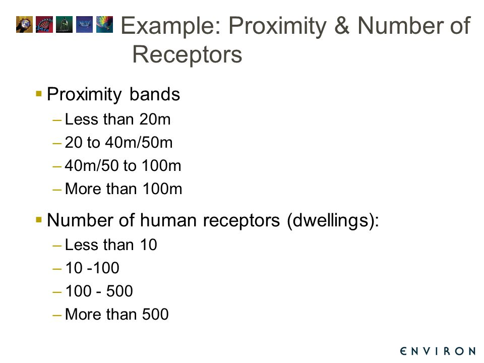 Example: Proximity & Number of Receptors  Proximity bands –Less than 20m –20 to 40m/50m –40m/50 to 100m –More than 100m  Number of human receptors (dwellings): –Less than 10 –10 -100 –100 - 500 –More than 500