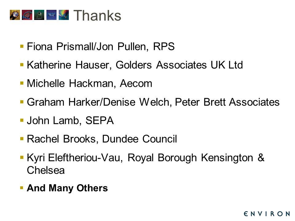 Thanks  Fiona Prismall/Jon Pullen, RPS  Katherine Hauser, Golders Associates UK Ltd  Michelle Hackman, Aecom  Graham Harker/Denise Welch, Peter Brett Associates  John Lamb, SEPA  Rachel Brooks, Dundee Council  Kyri Eleftheriou-Vau, Royal Borough Kensington & Chelsea  And Many Others