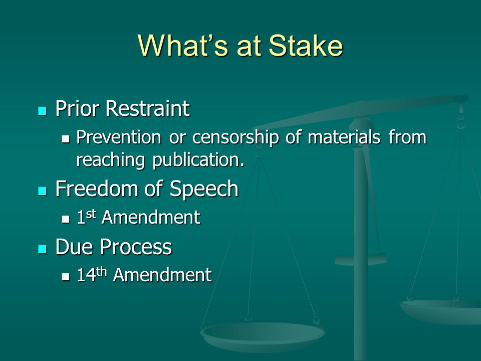 What's at Stake Prior Restraint Prior Restraint Prevention or censorship of materials from reaching publication. Prevention or censorship of materials