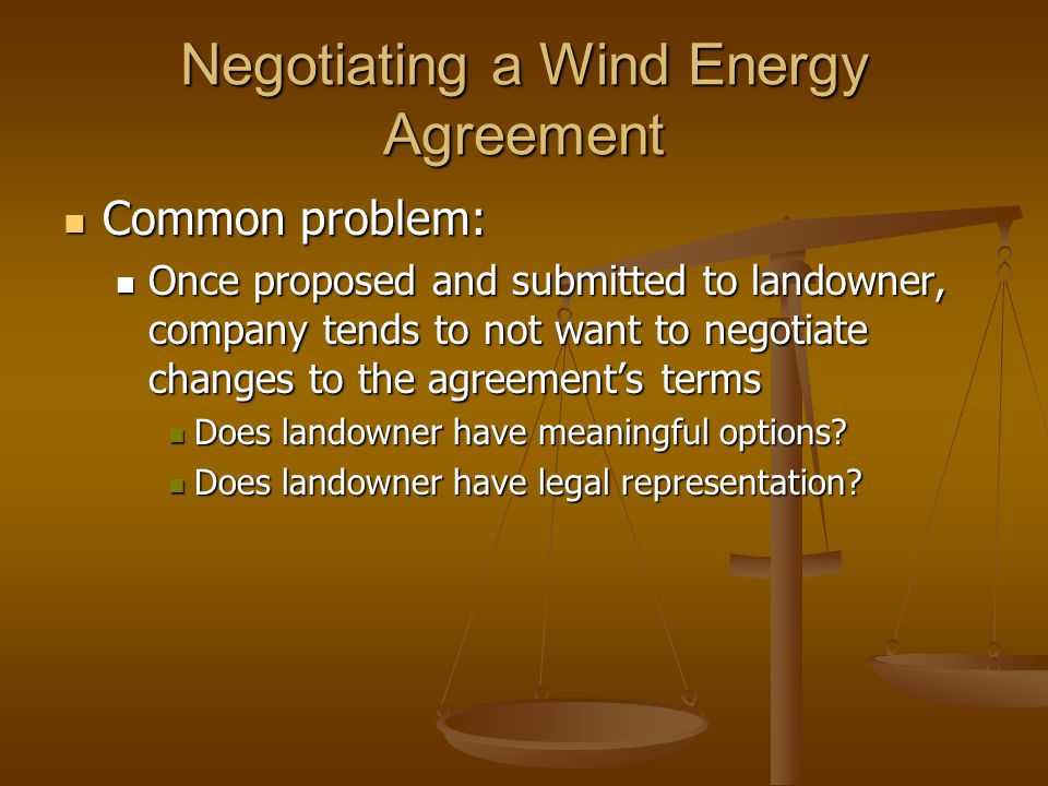 Negotiating a Wind Energy Agreement Common problem: Common problem: Once proposed and submitted to landowner, company tends to not want to negotiate c