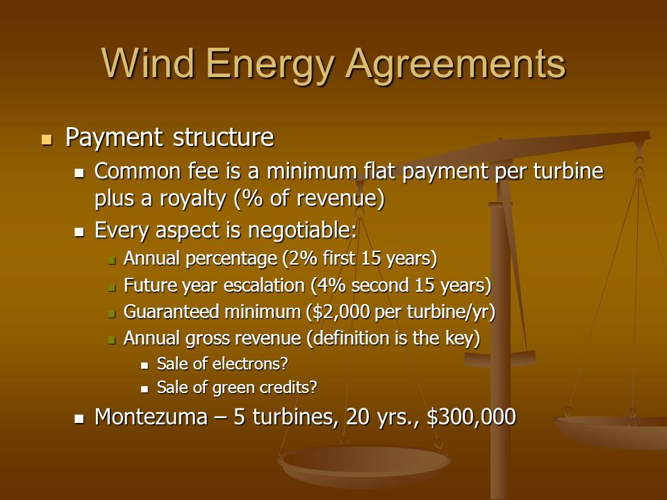 Wind Energy Agreements Payment structure Payment structure Common fee is a minimum flat payment per turbine plus a royalty (% of revenue) Common fee i