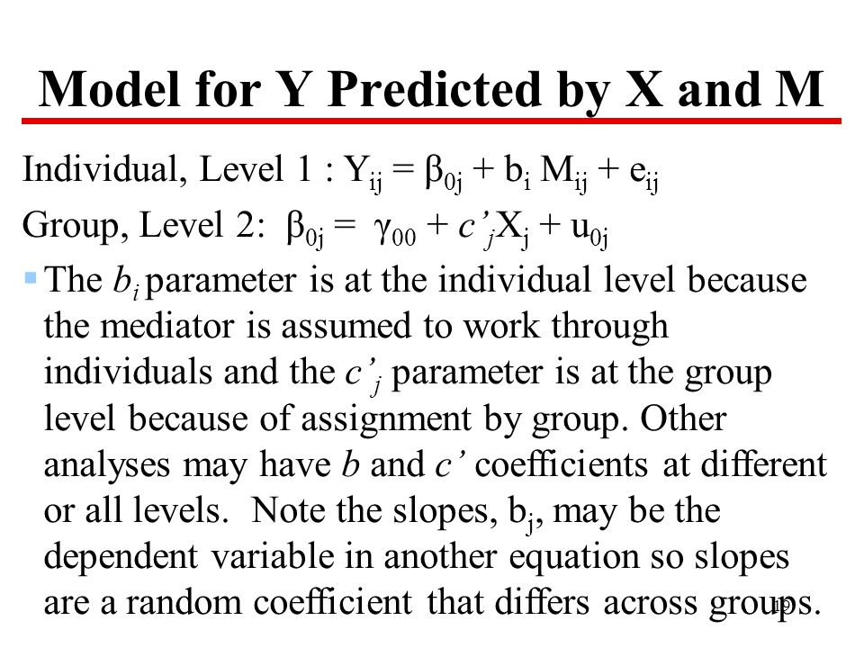 19 Model for Y Predicted by X and M Individual, Level 1 : Y ij = β 0j + b i M ij + e ij Group, Level 2: β 0j = γ 00 + c' j X j + u 0j  The b i parameter is at the individual level because the mediator is assumed to work through individuals and the c' j parameter is at the group level because of assignment by group.