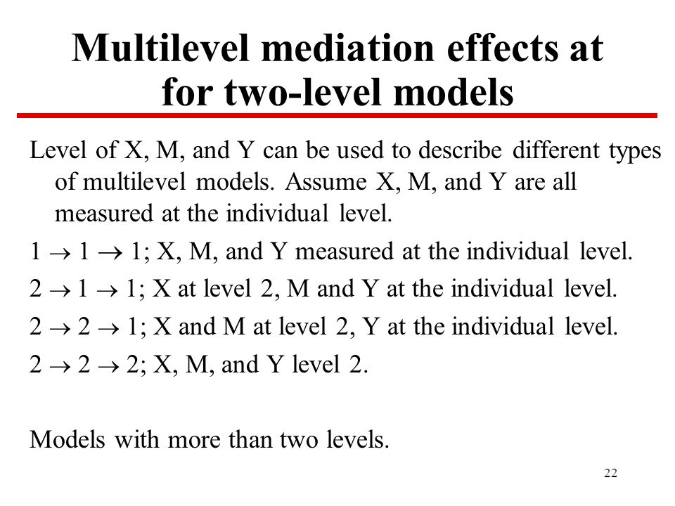 22 Multilevel mediation effects at for two-level models Level of X, M, and Y can be used to describe different types of multilevel models.
