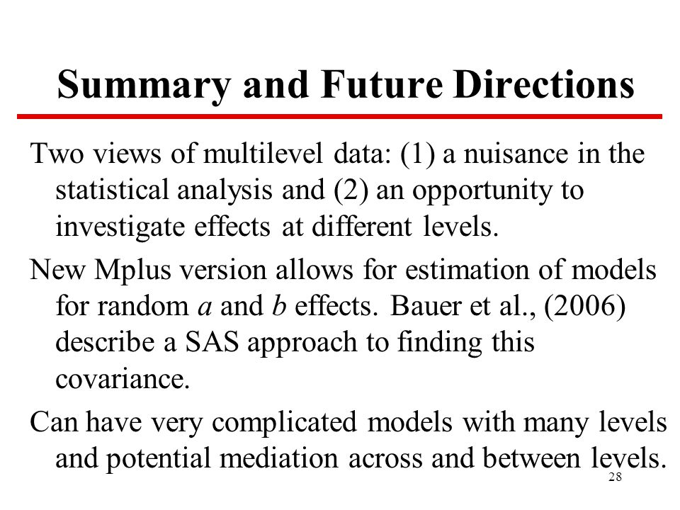 28 Summary and Future Directions Two views of multilevel data: (1) a nuisance in the statistical analysis and (2) an opportunity to investigate effects at different levels.