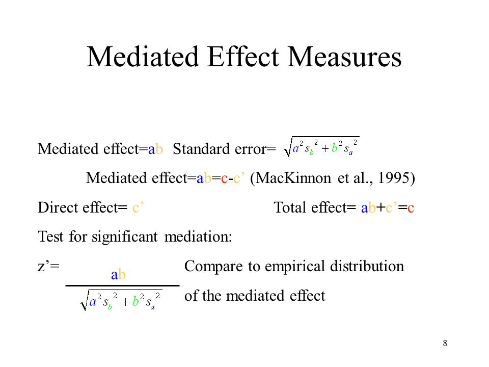 8 Mediated Effect Measures Mediated effect=ab Standard error= Mediated effect=ab=c-c' (MacKinnon et al., 1995) Direct effect= c' Total effect= ab+c'=c Test for significant mediation: z'=Compare to empirical distribution of the mediated effect abab