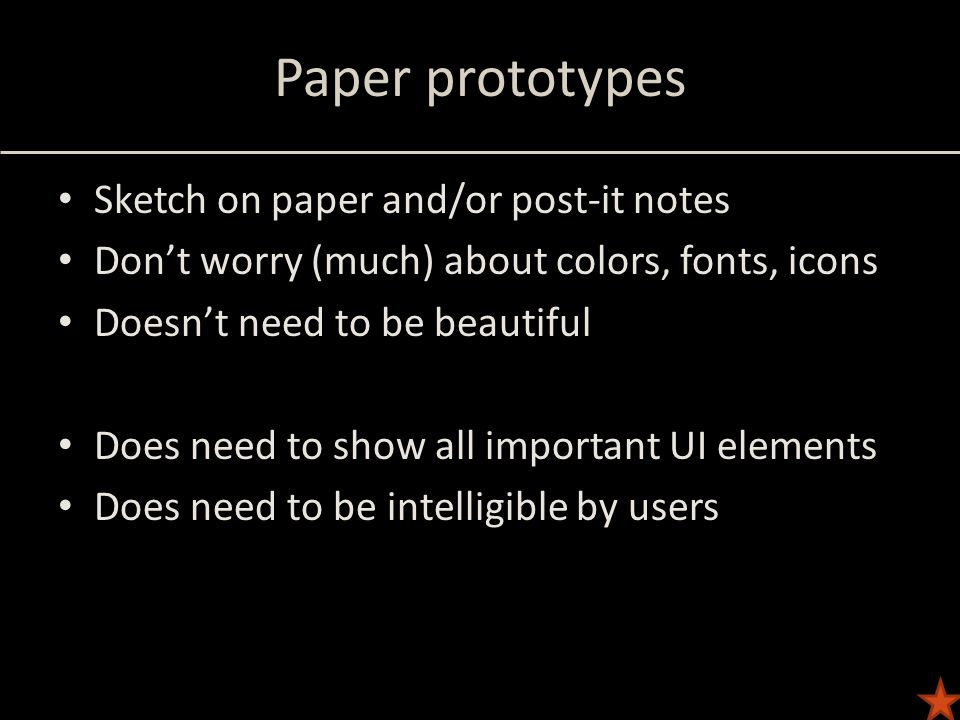 Paper prototypes Sketch on paper and/or post-it notes Don't worry (much) about colors, fonts, icons Doesn't need to be beautiful Does need to show all