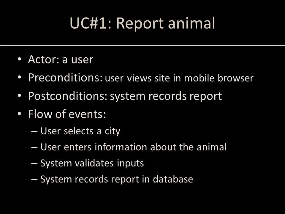UC#1: Report animal Actor: a user Preconditions: user views site in mobile browser Postconditions: system records report Flow of events: – User select
