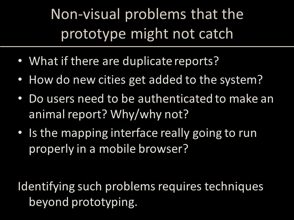Non-visual problems that the prototype might not catch What if there are duplicate reports.