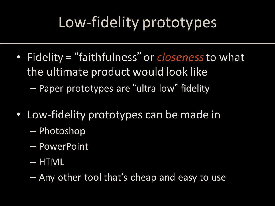 Low-fidelity prototypes Fidelity = faithfulness or closeness to what the ultimate product would look like – Paper prototypes are ultra low fidelity Low-fidelity prototypes can be made in – Photoshop – PowerPoint – HTML – Any other tool that's cheap and easy to use