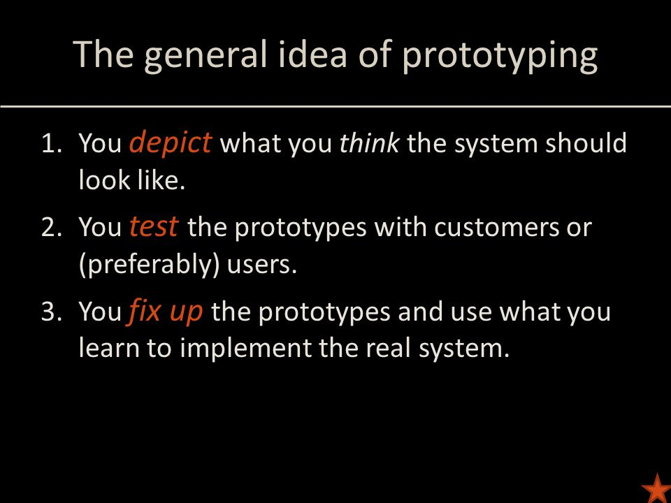 The general idea of prototyping 1.You depict what you think the system should look like.