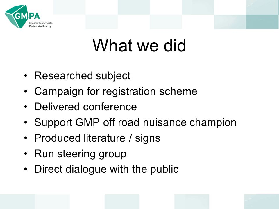 What we did Researched subject Campaign for registration scheme Delivered conference Support GMP off road nuisance champion Produced literature / signs Run steering group Direct dialogue with the public
