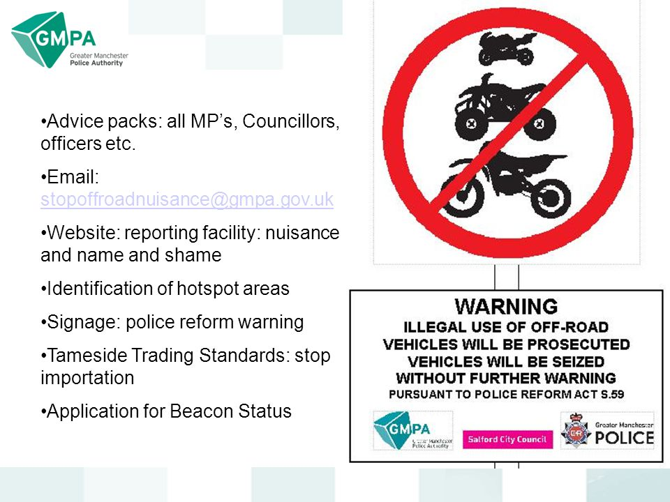Advice packs: all MP's, Councillors, officers etc. Email: stopoffroadnuisance@gmpa.gov.uk stopoffroadnuisance@gmpa.gov.uk Website: reporting facility: