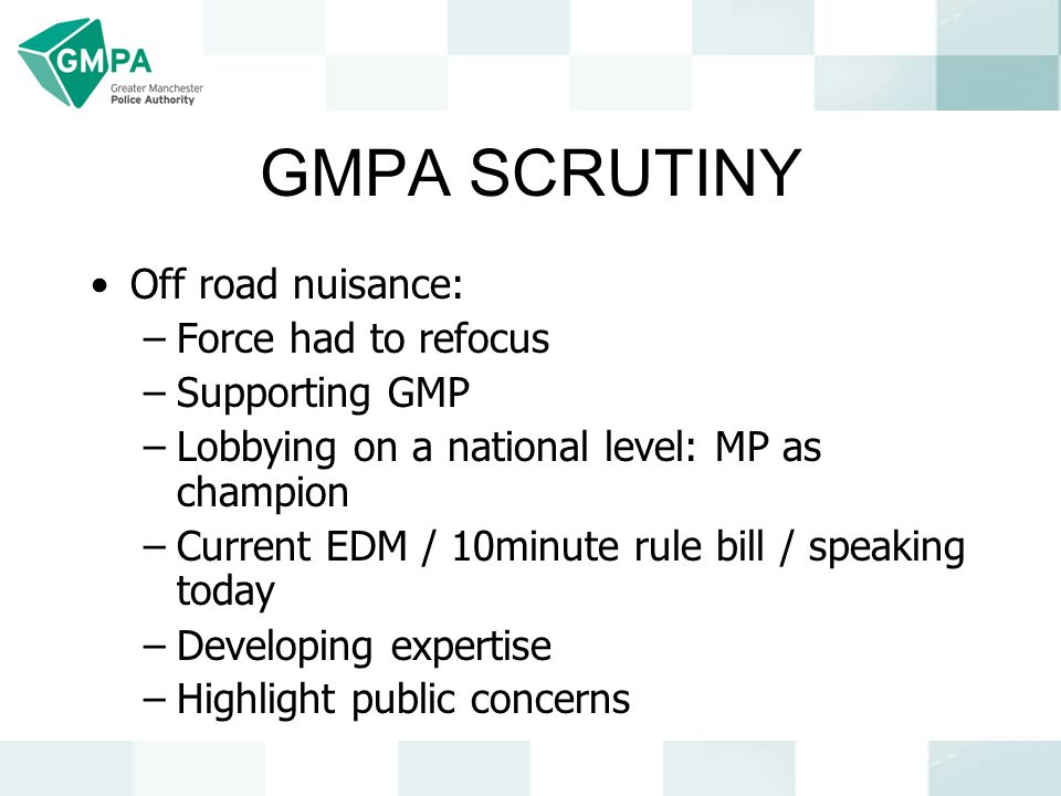 GMPA SCRUTINY Off road nuisance: –Force had to refocus –Supporting GMP –Lobbying on a national level: MP as champion –Current EDM / 10minute rule bill