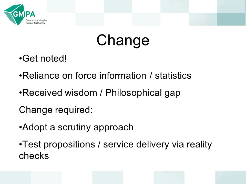 Change Get noted! Reliance on force information / statistics Received wisdom / Philosophical gap Change required: Adopt a scrutiny approach Test propo