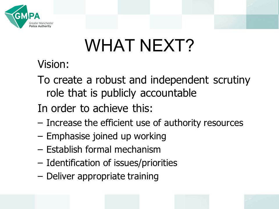 WHAT NEXT? Vision: To create a robust and independent scrutiny role that is publicly accountable In order to achieve this: –Increase the efficient use