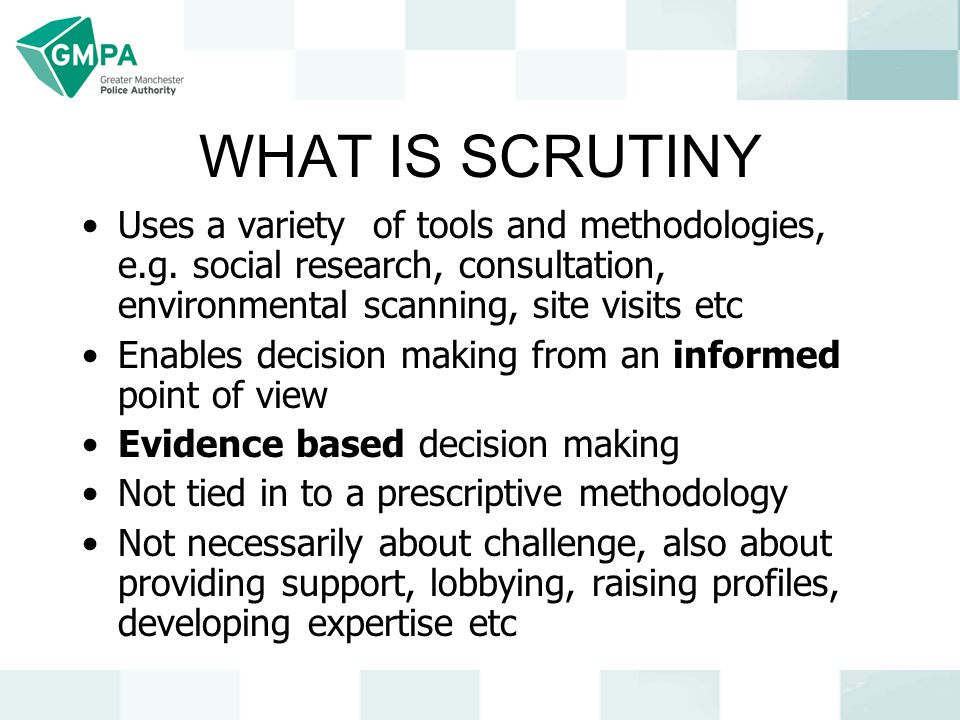 WHAT IS SCRUTINY Uses a variety of tools and methodologies, e.g. social research, consultation, environmental scanning, site visits etc Enables decisi