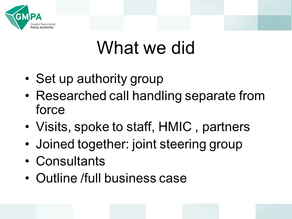 What we did Set up authority group Researched call handling separate from force Visits, spoke to staff, HMIC, partners Joined together: joint steering group Consultants Outline /full business case