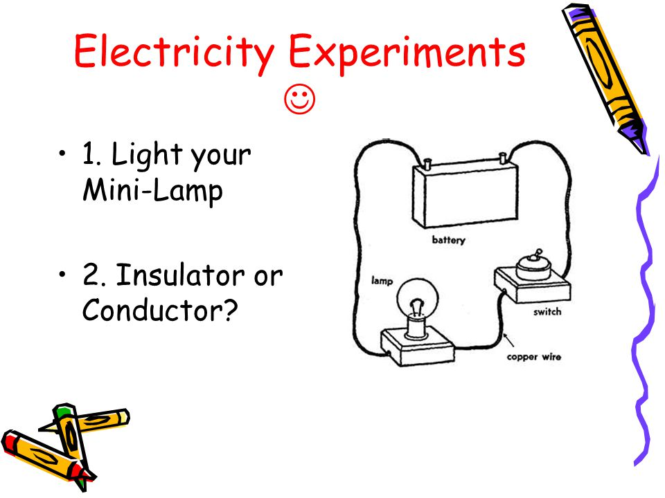 Electricity Experiments 1. Light your Mini-Lamp 2. Insulator or Conductor