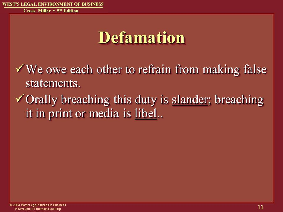 © 2004 West Legal Studies in Business A Division of Thomson Learning 11 DefamationDefamation We owe each other to refrain from making false statements