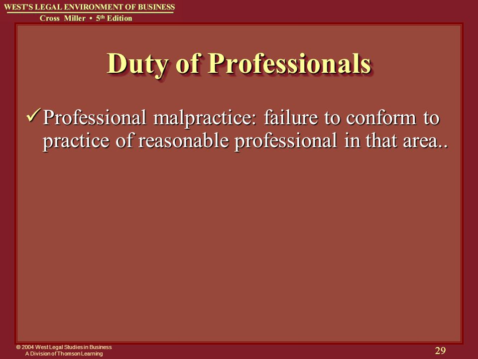 © 2004 West Legal Studies in Business A Division of Thomson Learning 29 Duty of Professionals Professional malpractice: failure to conform to practice of reasonable professional in that area..