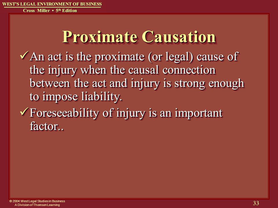 © 2004 West Legal Studies in Business A Division of Thomson Learning 33 Proximate Causation An act is the proximate (or legal) cause of the injury whe