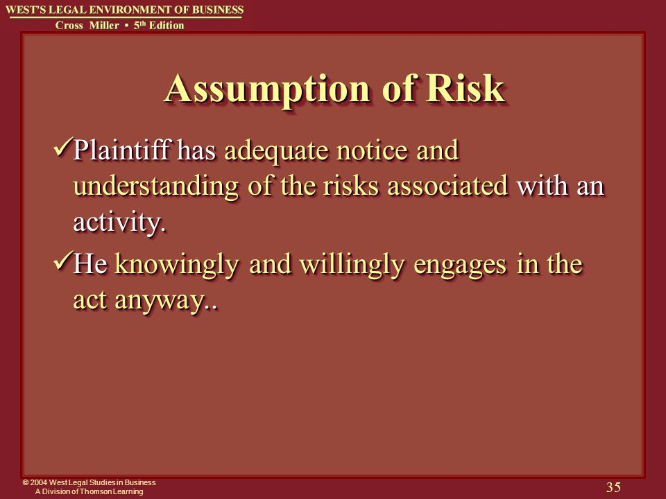 © 2004 West Legal Studies in Business A Division of Thomson Learning 35 Assumption of Risk Plaintiff has adequate notice and understanding of the risk