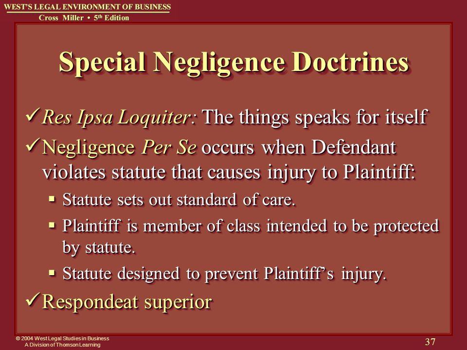© 2004 West Legal Studies in Business A Division of Thomson Learning 37 Special Negligence Doctrines Res Ipsa Loquiter: The things speaks for itself Res Ipsa Loquiter: The things speaks for itself Negligence Per Se occurs when Defendant violates statute that causes injury to Plaintiff: Negligence Per Se occurs when Defendant violates statute that causes injury to Plaintiff:  Statute sets out standard of care.