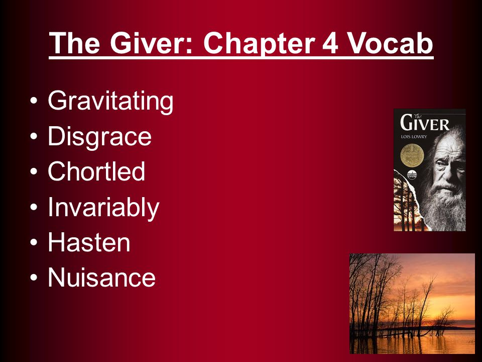Gravitating: being attracted to (26) Disgrace: Shame (28) Chortled: Laughed with a snort (33) Invariably: Always (26) Hasten: Act quickly (27) Nuisance: One that is annoying (30) The Giver: Chapter 4 Vocab