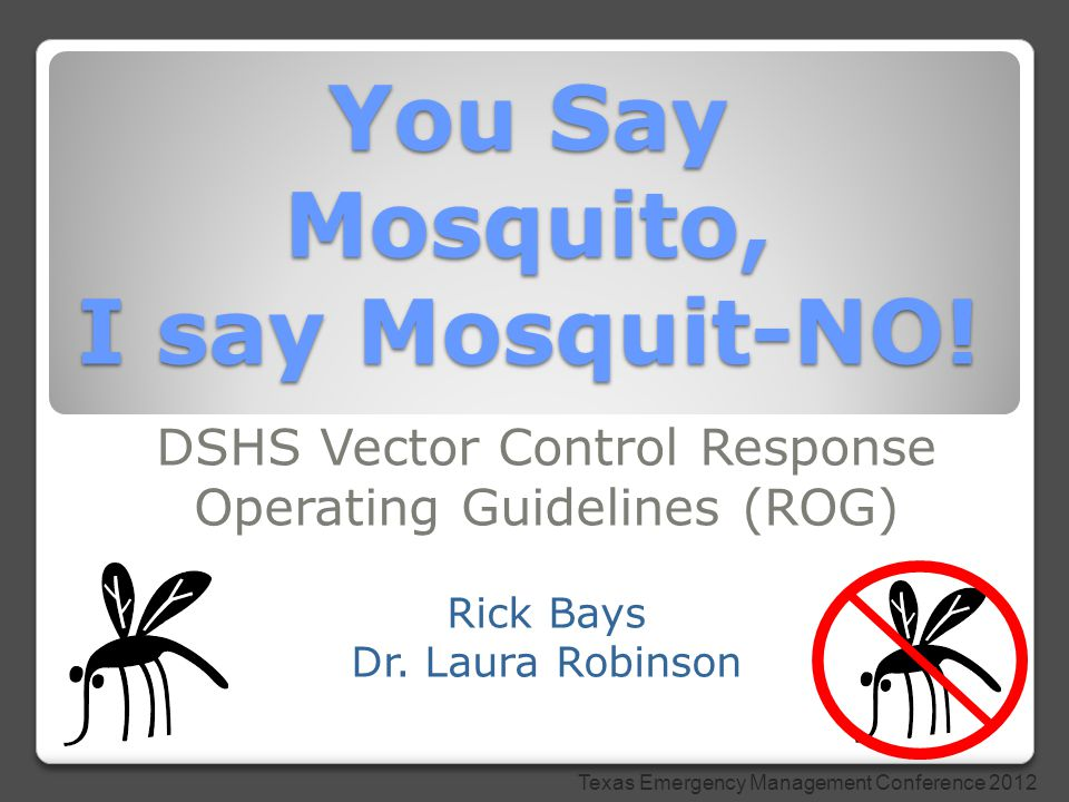You Say Mosquito, I say Mosquit-NO! DSHS Vector Control Response Operating Guidelines (ROG) Rick Bays Dr. Laura Robinson Texas Emergency Management Co
