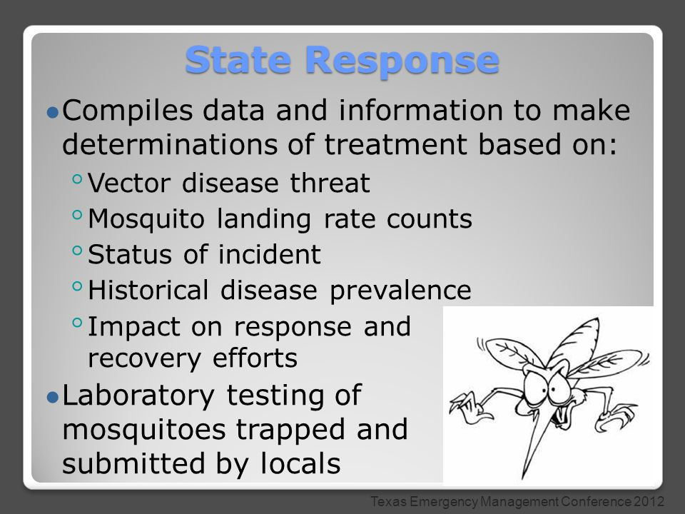 ● Compiles data and information to make determinations of treatment based on: ◦ Vector disease threat ◦ Mosquito landing rate counts ◦ Status of incident ◦ Historical disease prevalence ◦ Impact on response and recovery efforts ● Laboratory testing of mosquitoes trapped and submitted by locals State Response Texas Emergency Management Conference 2012
