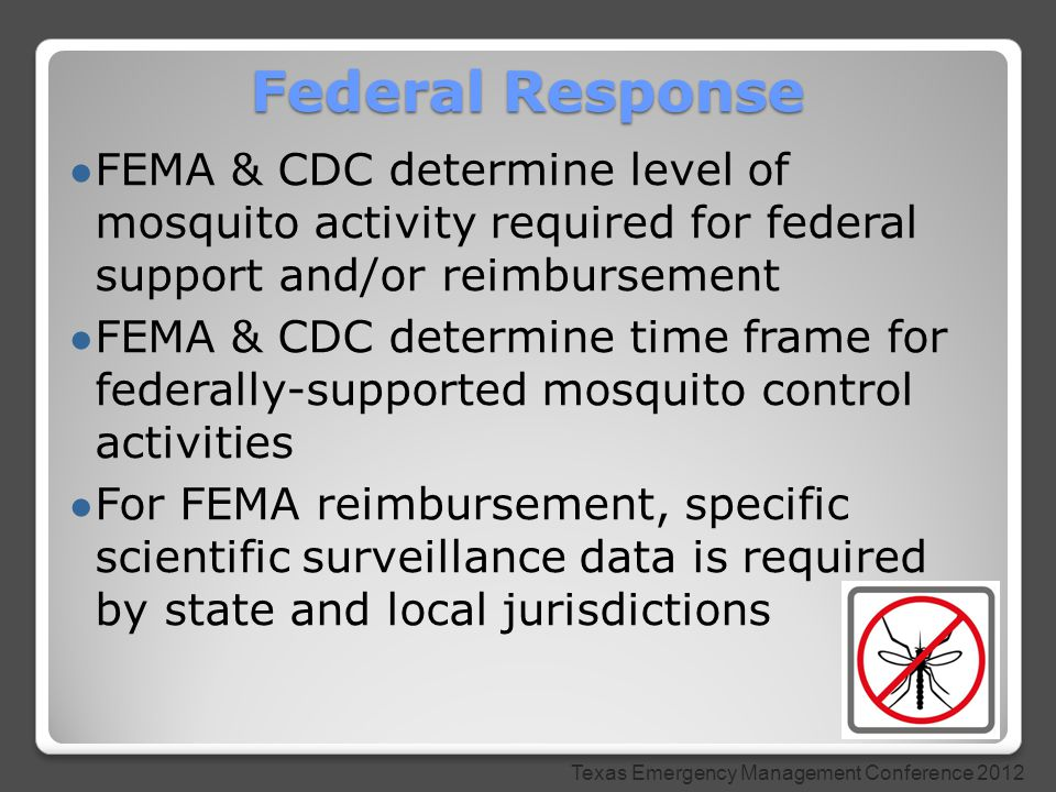● FEMA & CDC determine level of mosquito activity required for federal support and/or reimbursement ● FEMA & CDC determine time frame for federally-supported mosquito control activities ● For FEMA reimbursement, specific scientific surveillance data is required by state and local jurisdictions Federal Response Texas Emergency Management Conference 2012
